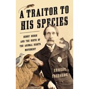 A Traitor to His Species : Henry Bergh and the Birth of the Animal Rights Movement (Hardcover)
