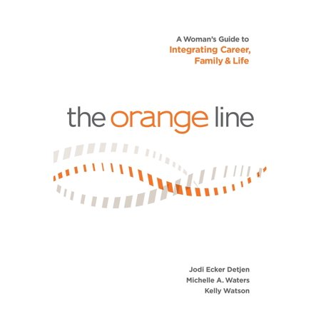 The Orange Line: A Woman's Guide to Integrating Career, Family and Life -