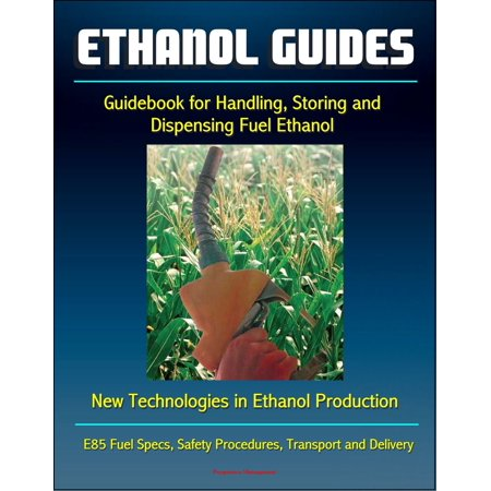 Ethanol Guides: Guidebook for Handling, Storing and Dispensing Fuel Ethanol - New Technologies in Ethanol Production - E85 Fuel Specs, Safety Procedures, Transport and Delivery - eBook
