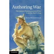 Authoring War : The Literary Representation of War from the Iliad to Iraq