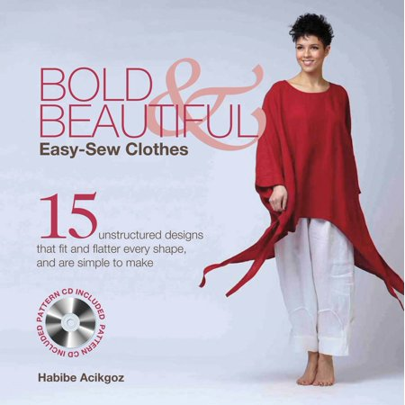 Bold & Beautiful Easy-Sew Clothes : 15 Unstructured Designs That Fit and Flatter Every Shape, and Are Simple to