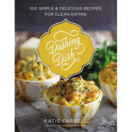 Dashing Dish : 100 Simple and Delicious Recipes for Clean Eating