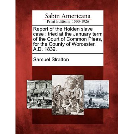 Report of the Holden Slave Case : Tried at the January Term of the Court of Common Pleas, for the County of Worcester, A.D.