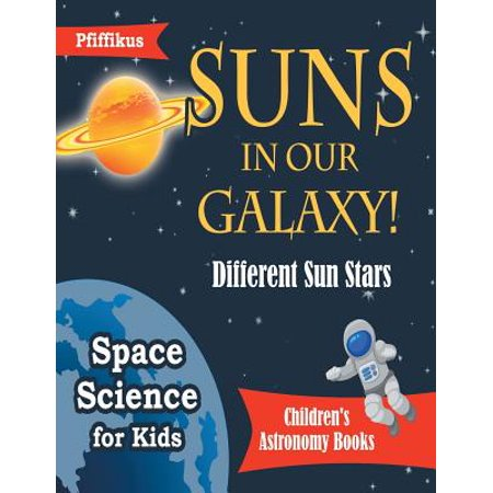 Suns in Our Galaxy! Different Sun Stars - Space Science for Kids - Children's Astronomy Books