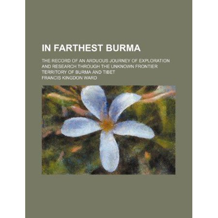 In Farthest Burma  The Record Of An Arduous Journey Of Exploration And Research Through The Unknown Frontier Territory Of Burma And Tibet