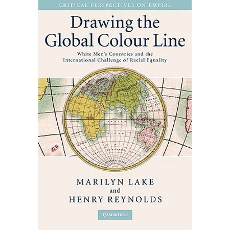 Drawing the Global Colour Line : White Men's Countries and the International Challenge of Racial