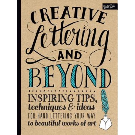 Creative Lettering - Creative Lettering and Beyond : Inspiring Tips, Techniques, and Ideas for Hand Lettering Your Way to Beautiful Works of Art