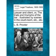 Lawyer and Client, Or, the Trials and Triumphs of the Bar : Illustrated by Scenes in the Court-Room, Etc., Etc.