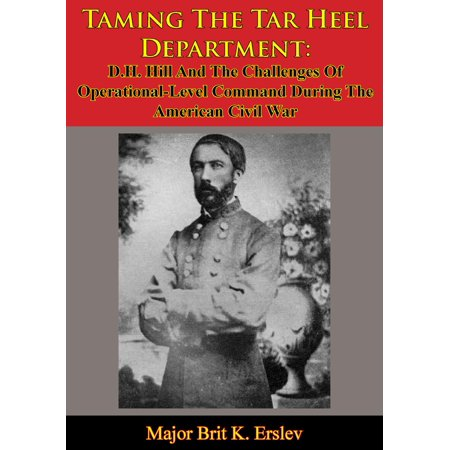 Taming The Tar Heel Department: D.H. Hill And The Challenges Of Operational-Level Command During The American Civil War -