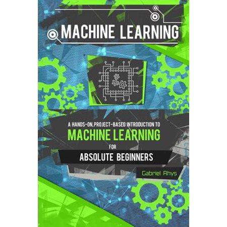 Machine Learning : A Hands-On, Project-Based Introduction to Machine Learning for Absolute Beginners: Mastering Engineering ML Systems Using Scikit-Learn and (Introduction To Engineering And The Environment Rubin)