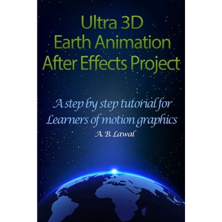 Ultra 3D Earth Animation After Effects Project: A Step By Step Tutorial for Learners of Motion Graphics (Paperback)