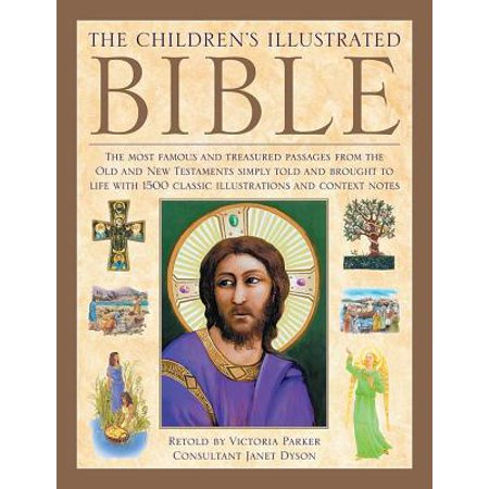The Illustrated Children's Bible : The Most Famous and Treasured Passages from the Old and New Testaments, Simply Told and Brought to Life with 1500 Classic Illustrations and Context