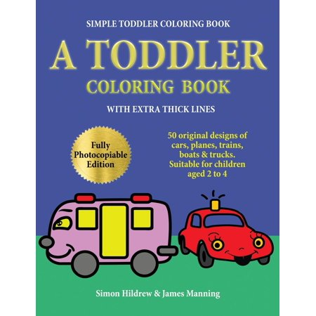 Simple Toddler Coloring Book : A Toddler Coloring Book with Extra Thick Lines: 50 Original Designs of Cars, Planes, Trains, Boats, and Trucks (Suitable for Children Aged 2 to 4)