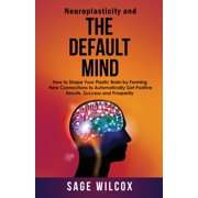 Neuroplasticity and The Default Mind: How to Shape Your Plastic Brain by Forming New Connections to Automatically Get Positive Results, Success and Prosperity (Paperback)