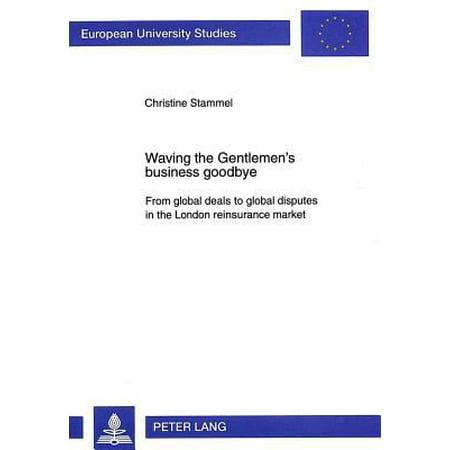 Waving The Gentlemens Business Goodbye  From Global Deals To Global Disputes In The London Reinsurance Market  European University Studies   Paperback