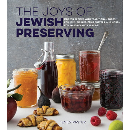 The Joys of Jewish Preserving : Modern Recipes with Traditional Roots, for Jams, Pickles, Fruit Butters, and More--for Holidays and Every Day