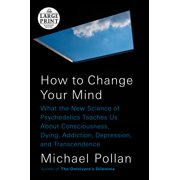 How to Change Your Mind: What the New Science of Psychedelics Teaches Us about Consciousness, Dying, Addiction, Depression, and Transcendence (Paperback)(Large Print)