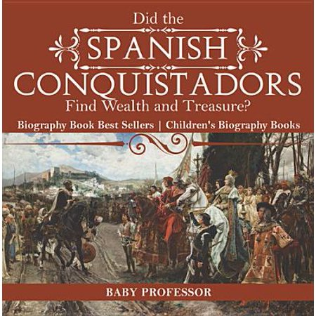 Did the Spanish Conquistadors Find Wealth and Treasure? Biography Book Best Sellers | Children's Biography Books - (Best Places To Find Treasure)