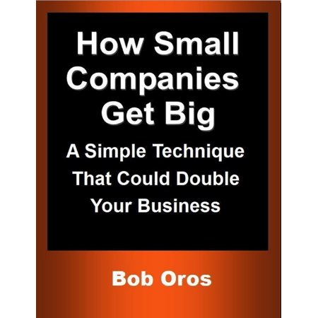 How Small Companies Get Big: A Simple Technique That Could Double Your Business - (Best Small Business To Get Into)