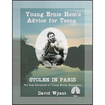 STOLEN IN PARIS: The Lost Chronicles of Young Ernest Hemingway: Young Ernie Hemingway's Advice for Teens -