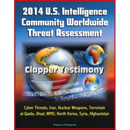 2014 U.S. Intelligence Community Worldwide Threat Assessment: Clapper Testimony: Cyber Threats, Iran, Nuclear Weapons, Terrorism, al-Qaida, Jihad, WMD, North Korea, Syria, Afghanistan -