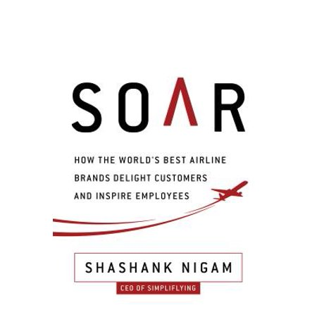 Soar : How the Best Airline Brands Delight Customers and Inspire (Best Airline Price App)