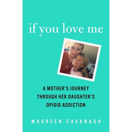 If You Love Me : A Mother's Journey Through Her Daughter's Opioid