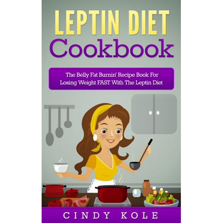 Leptin Diet Cookbook: The Belly Fat Burnin' Recipe Book For Losing Weight FAST With The Leptin Diet -