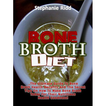 Bone Broth Diet: The Ultimate Guide to Bone Broth Health Benefits and the Secret Tips On How to Make Bone Broth Today For Their Nutritious Health Goodness! - eBook