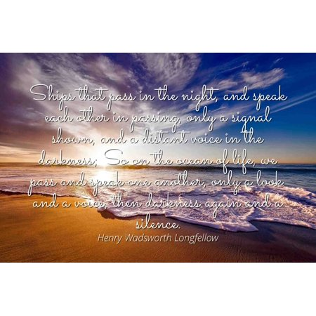 Henry Wadsworth Longfellow - Famous Quotes Laminated POSTER PRINT 24x20 - Ships that pass in the night, and speak each other in passing, only a signal shown, and a distant voice in the darkness; So (Ships That Pass In The Night Longfellow)