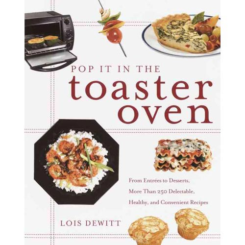 Pop It in the Toaster Oven: From Entrees to Desserts, over 250 Delectable, Healthy, and Convenient Recipes