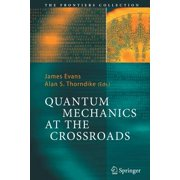 Quantum Mechanics at the Crossroads : New Perspectives from History, Philosophy and Physics