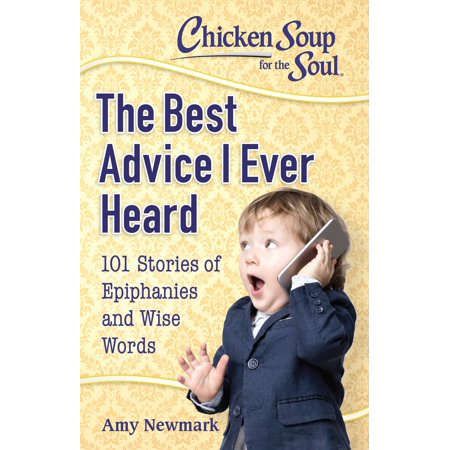 Chicken Soup for the Soul: The Best Advice I Ever Heard : 101 Stories of Epiphanies and Wise (The Best Bourbon Chicken)