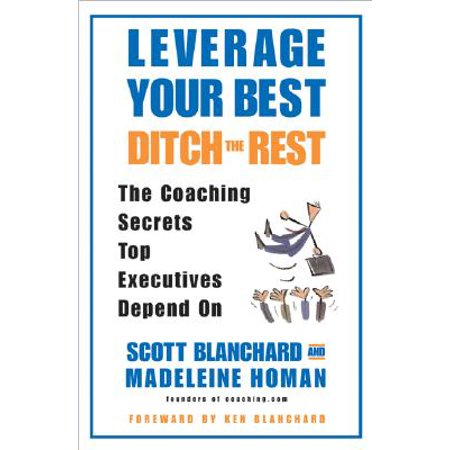 Leverage Your Best, Ditch the Rest : The Coaching Secrets Top Executives Depend