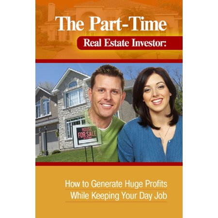 The Part-Time Real Estate Investor How to Generate Huge Profits While Keeping Your Day Job -