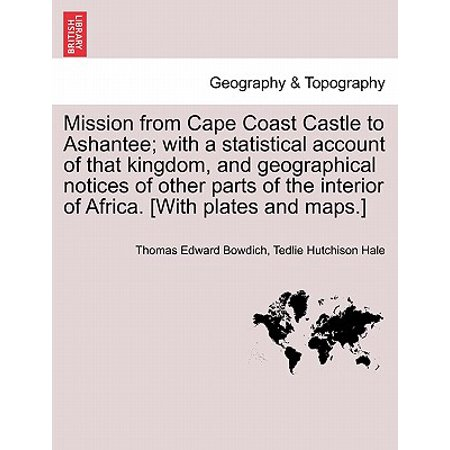 Mission from Cape Coast Castle to Ashantee; With a Statistical Account of That Kingdom, and Geographical Notices of Other Parts of the Interior of Africa. [With Plates and Maps.] New Edition.