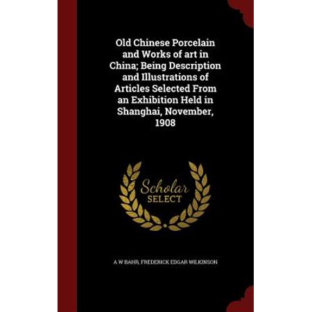 Old Chinese Porcelain and Works of Art in China; Being Description and Illustrations of Articles Selected from an Exhibition Held in Shanghai, November, -