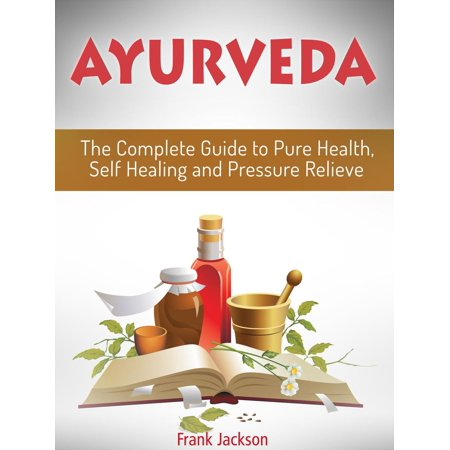 Ayurveda: The Complete Guide to Pure Health, Self Healing and Pressure Relieve -