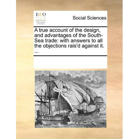 A True Account of the Design, and Advantages of the South-Sea Trade : With Answers to All the Objections Rais'd Against It. (Advantage Design)