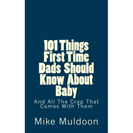101 Things First Time Dads Should Know About Baby: And All The Crap That Comes With Them -