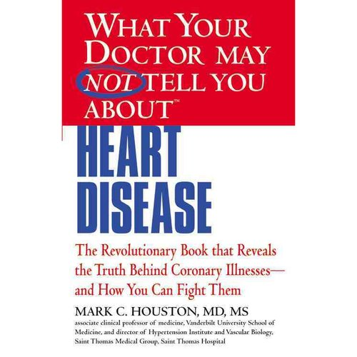 What Your Doctor May Not Tell You About Heart Disease: The Revolutionary Book That Reveals the Truth Behind Coronary Illnesses-and How You Can Fight Them