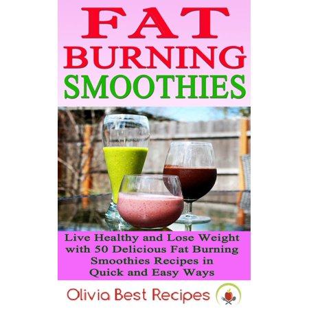 Best Fat Burning Smoothies: Live Healthy and Lose Weight with 50 Delicious Fat Burning Smoothies Recipes in Quick and Easy Ways - (The Best Healthy Smoothie Recipes)
