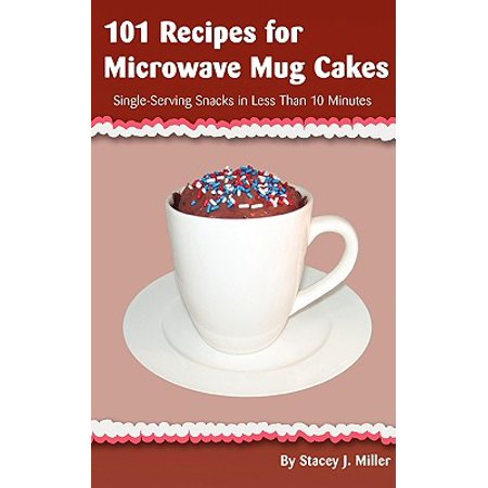 101 Recipes for Microwave Mug Cakes : Single-Serving Snacks in Less Than 10 (Easy Bake Oven And Snack Center Recipes)
