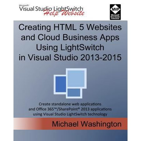 Creating Html 5 Websites and Cloud Business Apps Using Lightswitch in Visual Studio 2013-2015: Create Standalone Web Applications and Office 365 / Sharepoint Applications Using Visual Studio Lightswitch Technology Deal