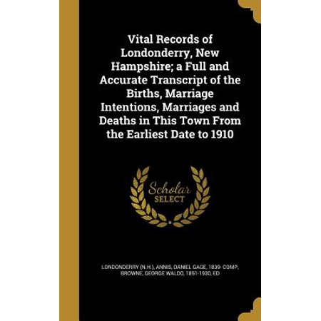 Vital Records of Londonderry, New Hampshire; A Full and Accurate Transcript of the Births, Marriage Intentions, Marriages and Deaths in This Town from the Earliest Date to
