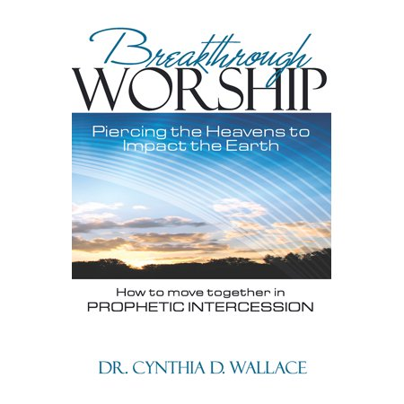 Breakthrough Worship : Piercing the Heavens to Impact the Earth - How to Move Together in Prophetic Intercession