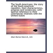 The South Americans; The Story of the South American Republics, Their Characteristics, Progress and
