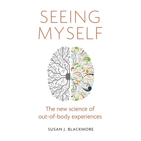 Seeing Myself : The New Science of Out-of-body