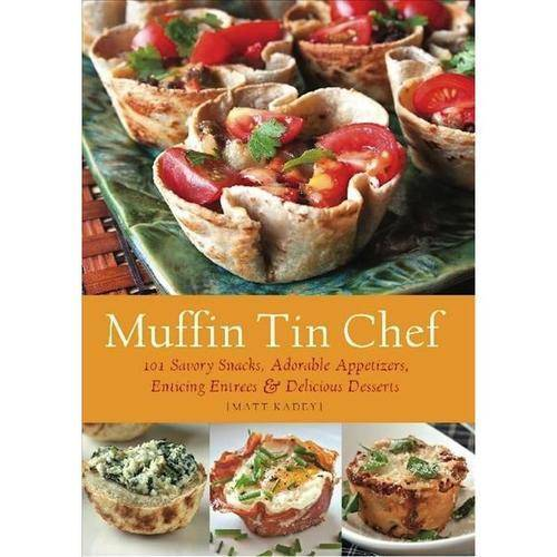 Muffin Tin Mania: 150 Savory Snacks, Adorable Appetizers, Enticing Entrees and Delicious Desserts