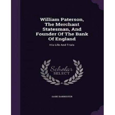 William Paterson  The Merchant Statesman  And Founder Of The Bank Of England  His Life And Trials